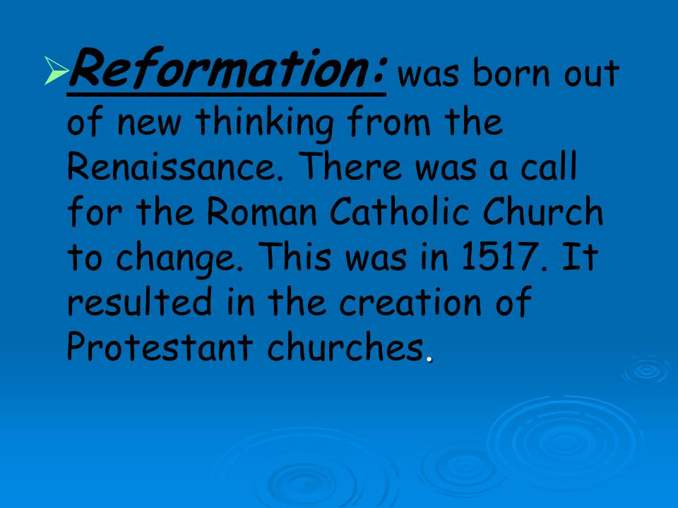 Reformation: was born out of new thinking from the Renaissance