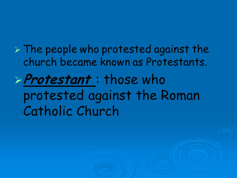 Protestant : those who protested against the Roman Catholic Church