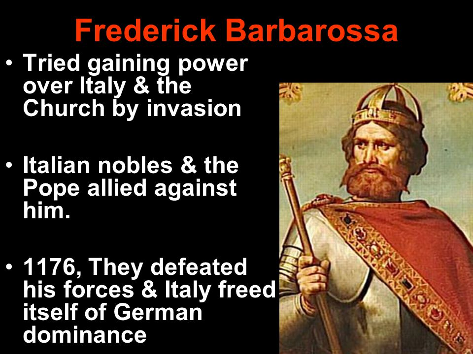 Frederick Barbarossa Tried gaining power over Italy & the Church by invasion. Italian nobles & the Pope allied against him.