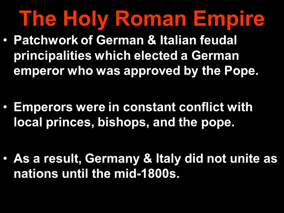 The Holy Roman Empire Patchwork of German & Italian feudal principalities which elected a German emperor who was approved by the Pope.