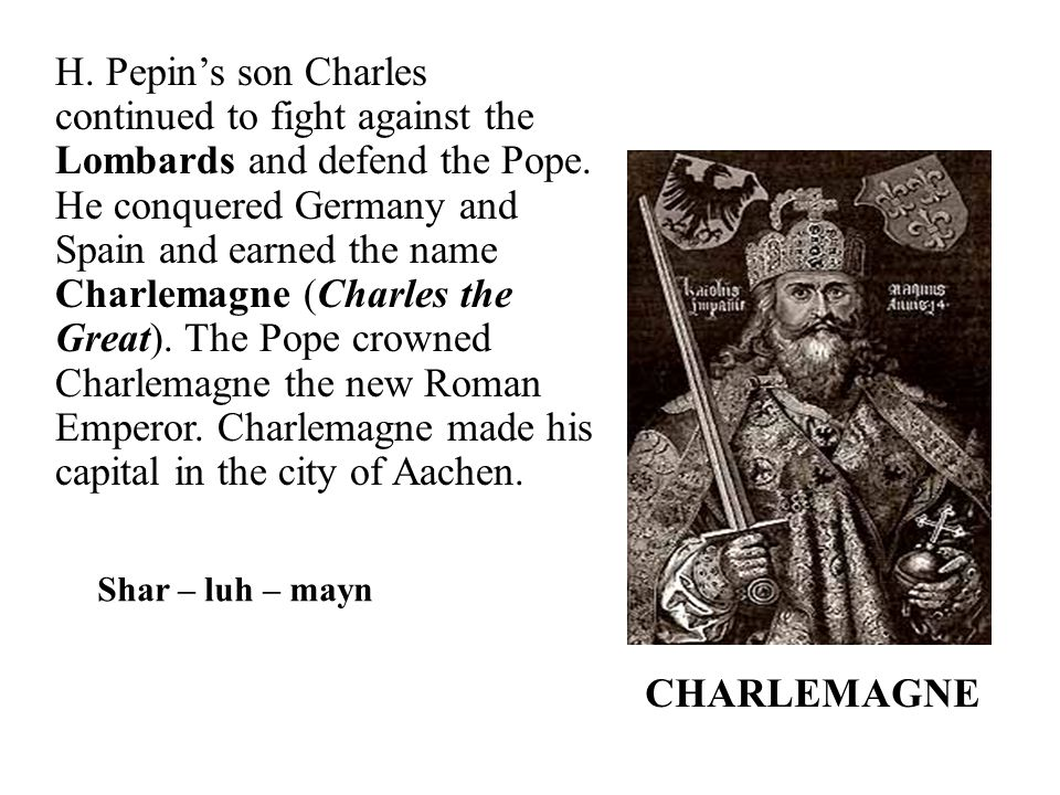 H. Pepin's son Charles continued to fight against the Lombards and defend the Pope. He conquered Germany and Spain and earned the name Charlemagne (Charles the Great). The Pope crowned Charlemagne the new Roman Emperor. Charlemagne made his capital in the city of Aachen.