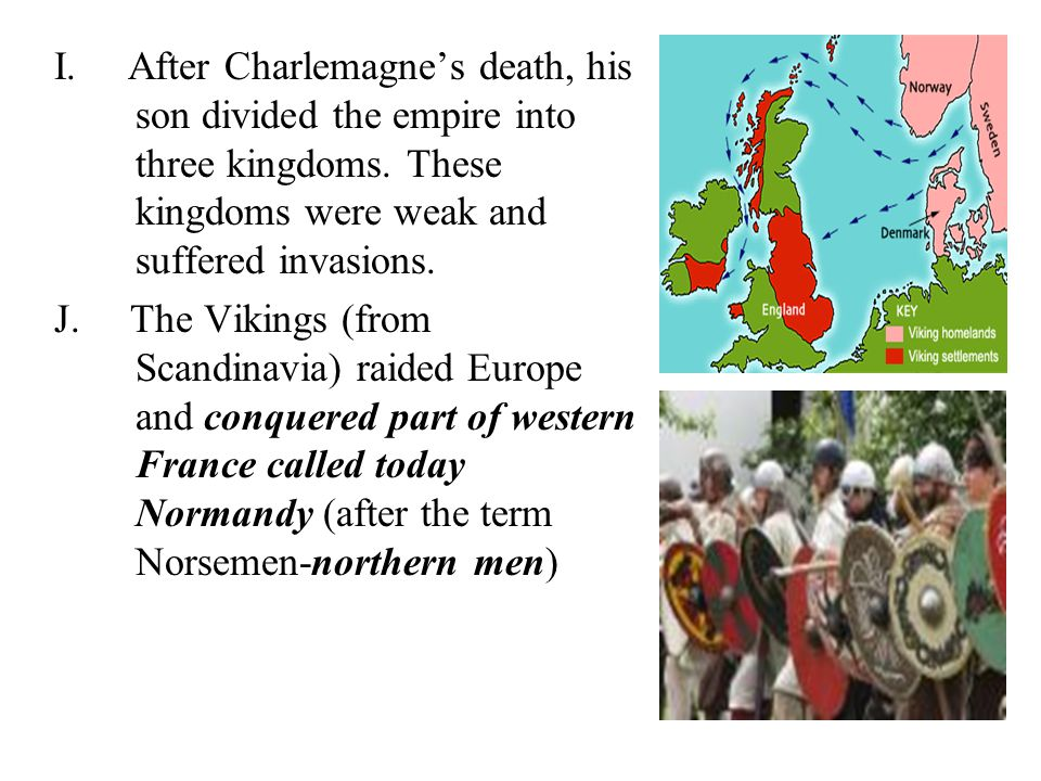 I. After Charlemagne's death, his son divided the empire into three kingdoms. These kingdoms were weak and suffered invasions.