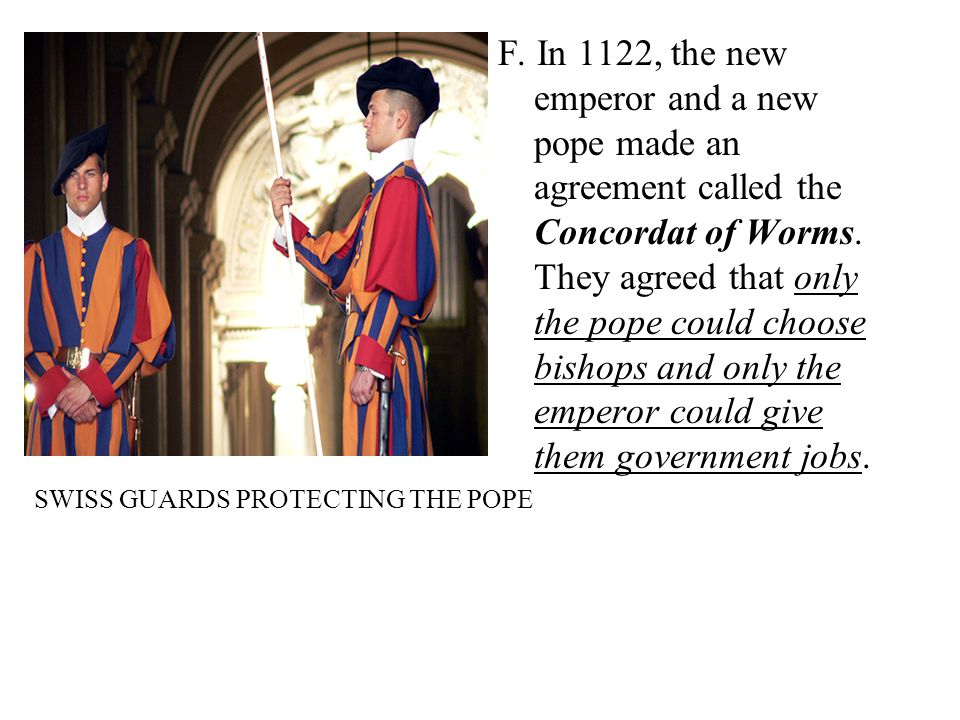 F. In 1122, the new emperor and a new pope made an agreement called the Concordat of Worms. They agreed that only the pope could choose bishops and only the emperor could give them government jobs.