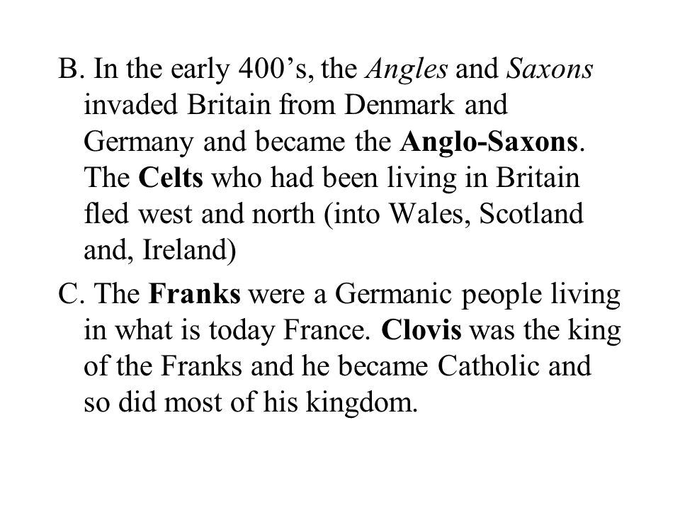 B. In the early 400's, the Angles and Saxons invaded Britain from Denmark and Germany and became the Anglo-Saxons. The Celts who had been living in Britain fled west and north (into Wales, Scotland and, Ireland)
