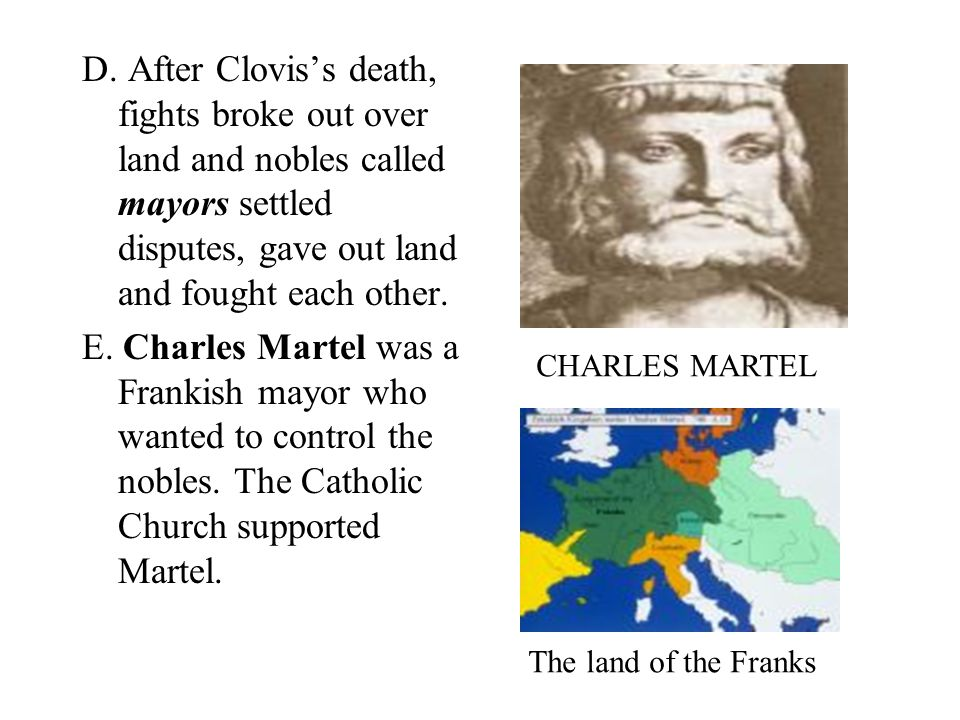 D. After Clovis's death, fights broke out over land and nobles called mayors settled disputes, gave out land and fought each other.