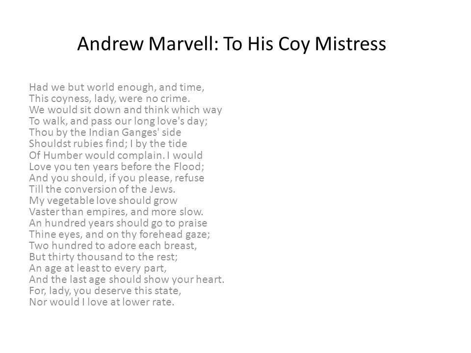 "the depiction of love and romance in andrew marvells to his coy mistress Andrew marvell's ""to his coy mistress"": the speaker describes their love as an epic event, a romance that exists alongside the events of the bible itself."