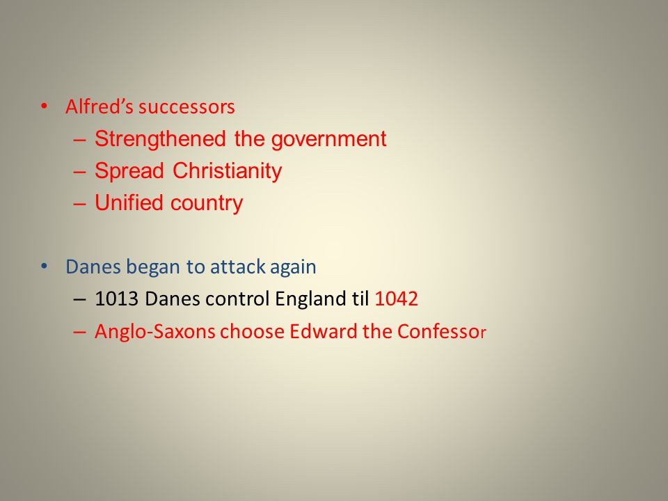 Alfred's successors Strengthened the government. Spread Christianity. Unified country. Danes began to attack again.