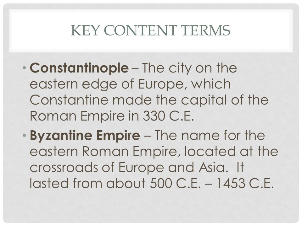 Key Content Terms Constantinople – The city on the eastern edge of Europe, which Constantine made the capital of the Roman Empire in 330 C.E.