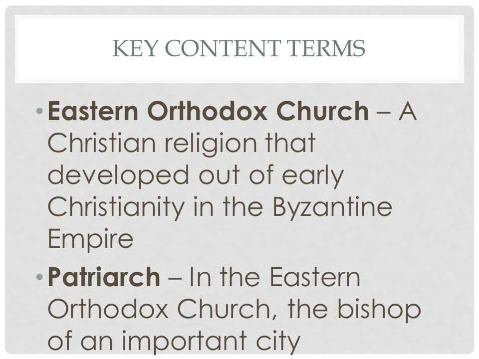 Key Content Terms Eastern Orthodox Church – A Christian religion that developed out of early Christianity in the Byzantine Empire.