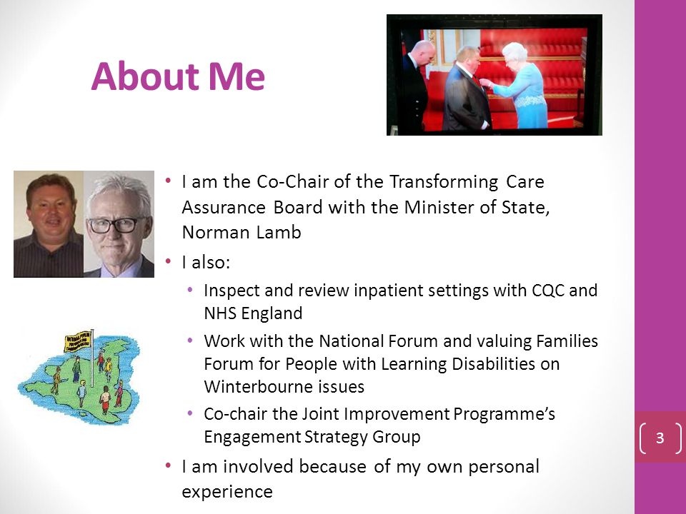 About Me I am the Co-Chair of the Transforming Care Assurance Board with the Minister of State, Norman Lamb.