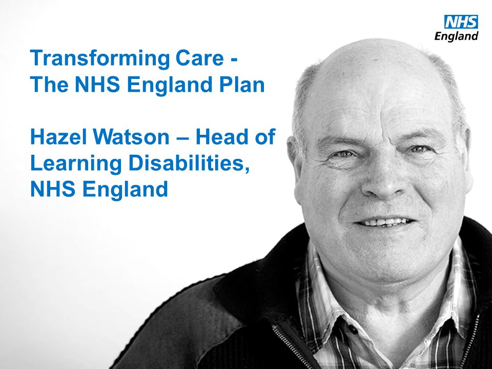 Transforming Care - The NHS England Plan Hazel Watson – Head of Learning Disabilities, NHS England