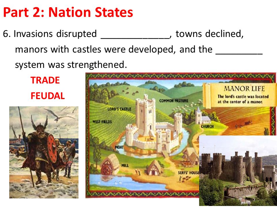 Part 2: Nation States 6. Invasions disrupted _____________, towns declined, manors with castles were developed, and the _________.