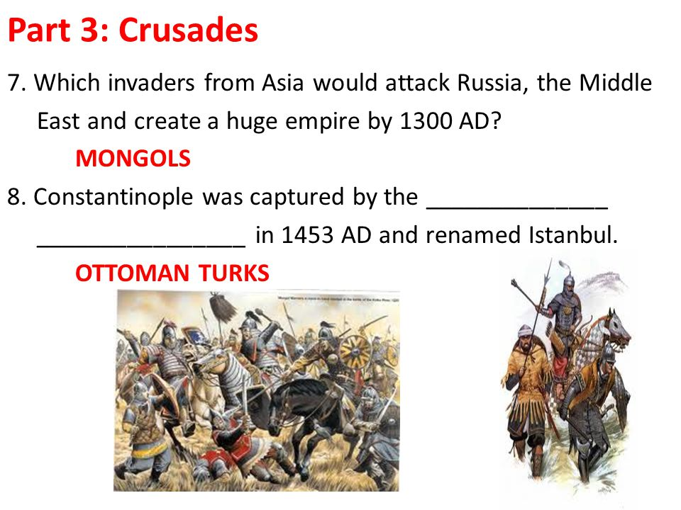 Part 3: Crusades 7. Which invaders from Asia would attack Russia, the Middle. East and create a huge empire by 1300 AD