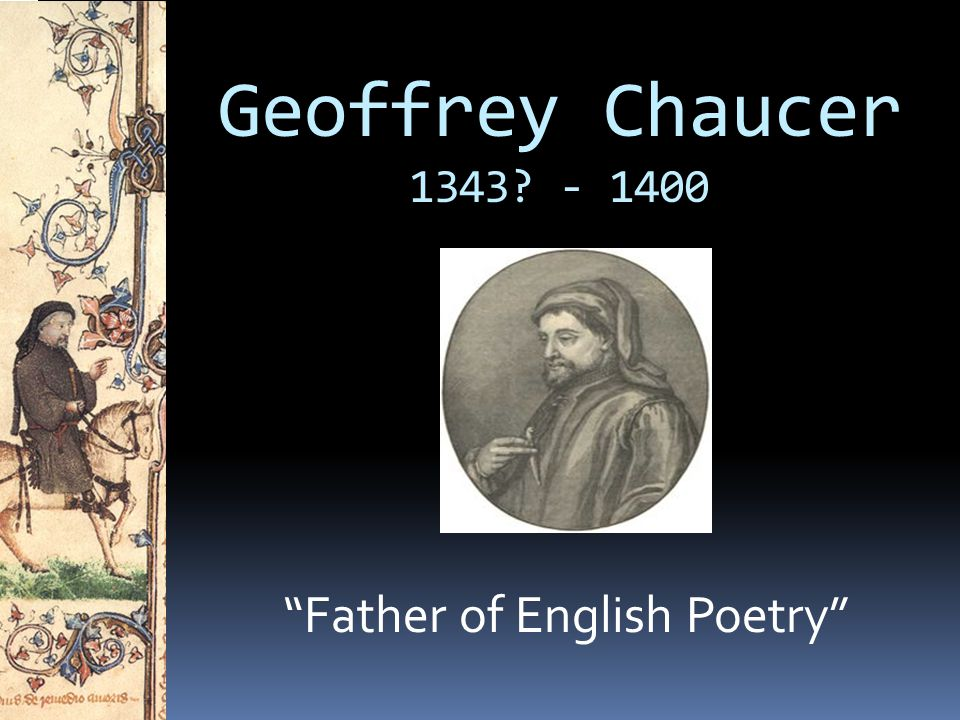chaucer as the father of english poetry Best answer: sometimes called the father of english literature, chaucer is credited by some scholars as being the first author to demonstrate the artistic legitimacy of the vernacular english language, rather than french or latin.