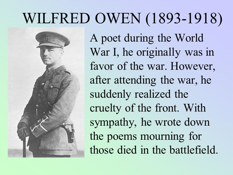 wilfred owen war poet Dulce et decorum est by wilfred owen about this poet wilfred owen, who wrote some of the best british poetry on world war i, composed nearly all of his poems in slightly over a year, from august 1917 to september 1918 in november 1918 he was killed in action at the age of twenty-five, one.