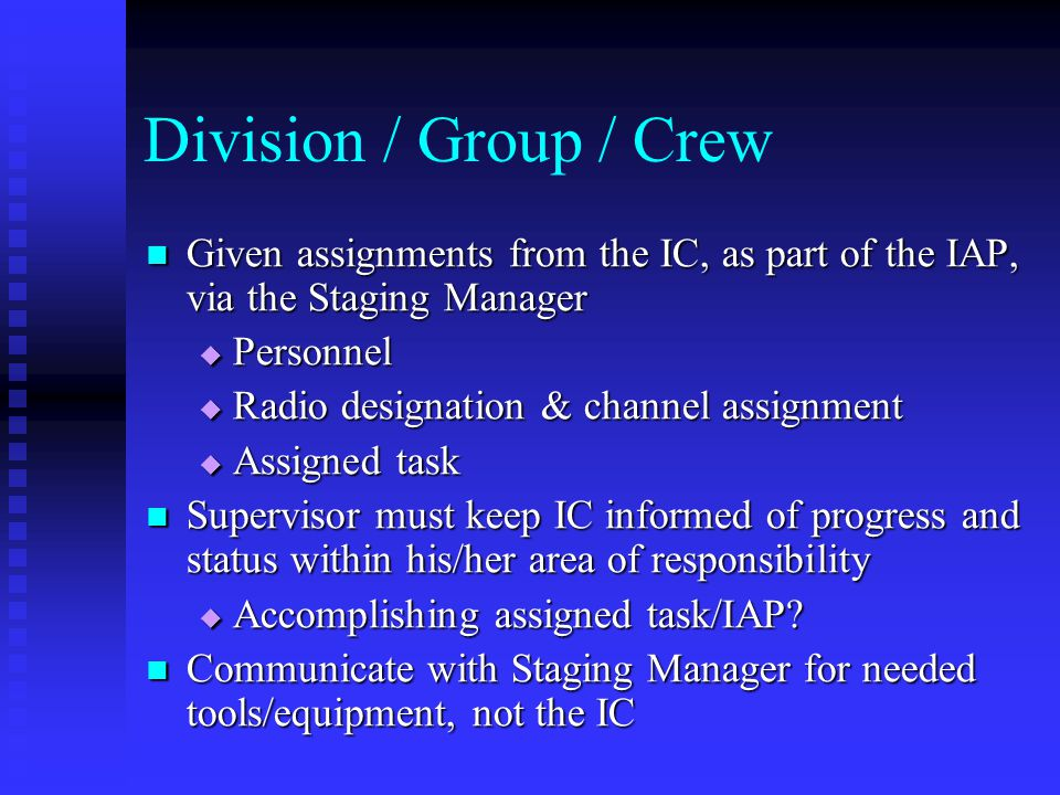 Division / Group / Crew Given assignments from the IC, as part of the IAP, via the Staging Manager.