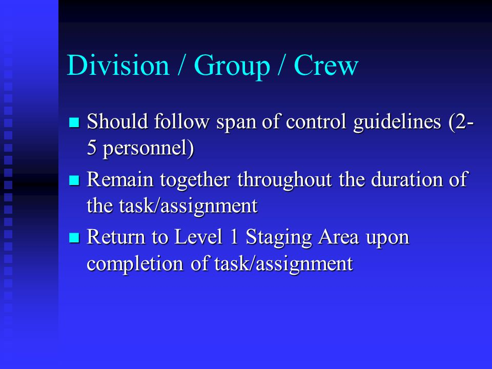 Division / Group / Crew Should follow span of control guidelines (2-5 personnel) Remain together throughout the duration of the task/assignment.