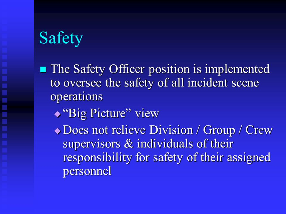 Safety The Safety Officer position is implemented to oversee the safety of all incident scene operations.