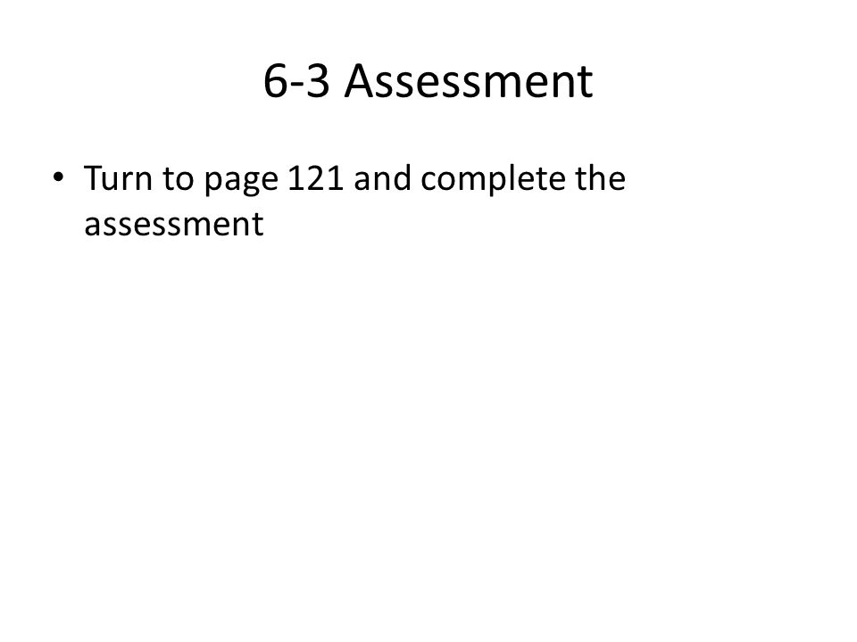 6-3 Assessment Turn to page 121 and complete the assessment