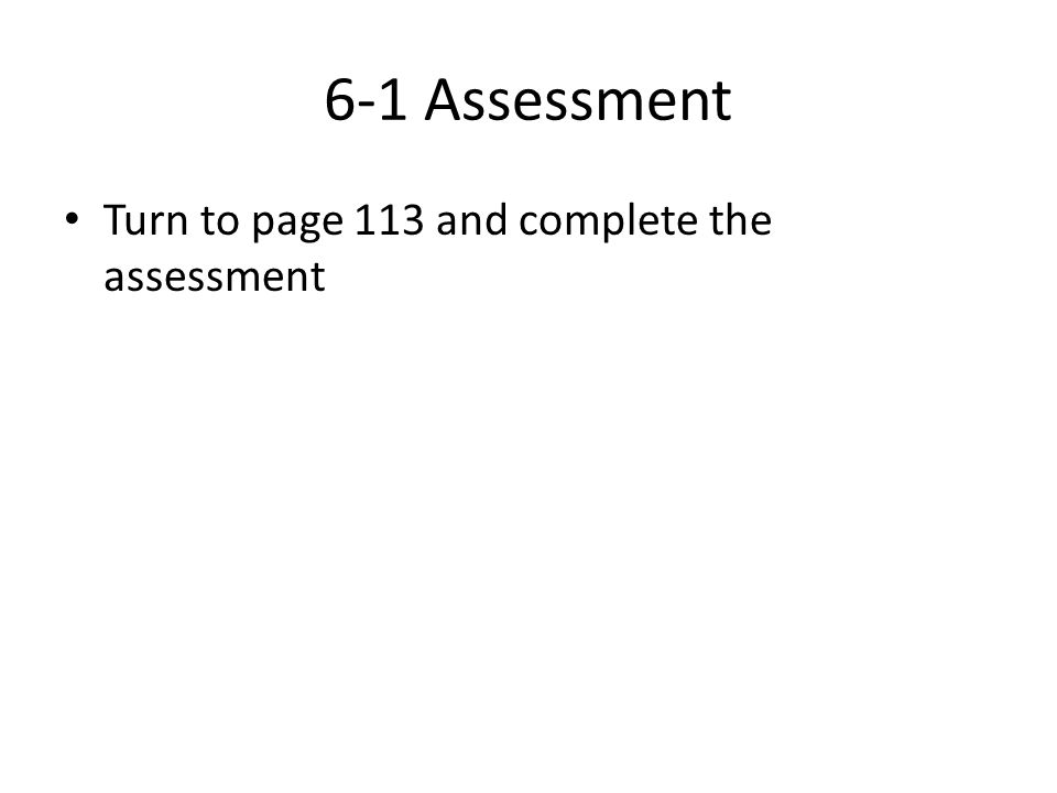 6-1 Assessment Turn to page 113 and complete the assessment