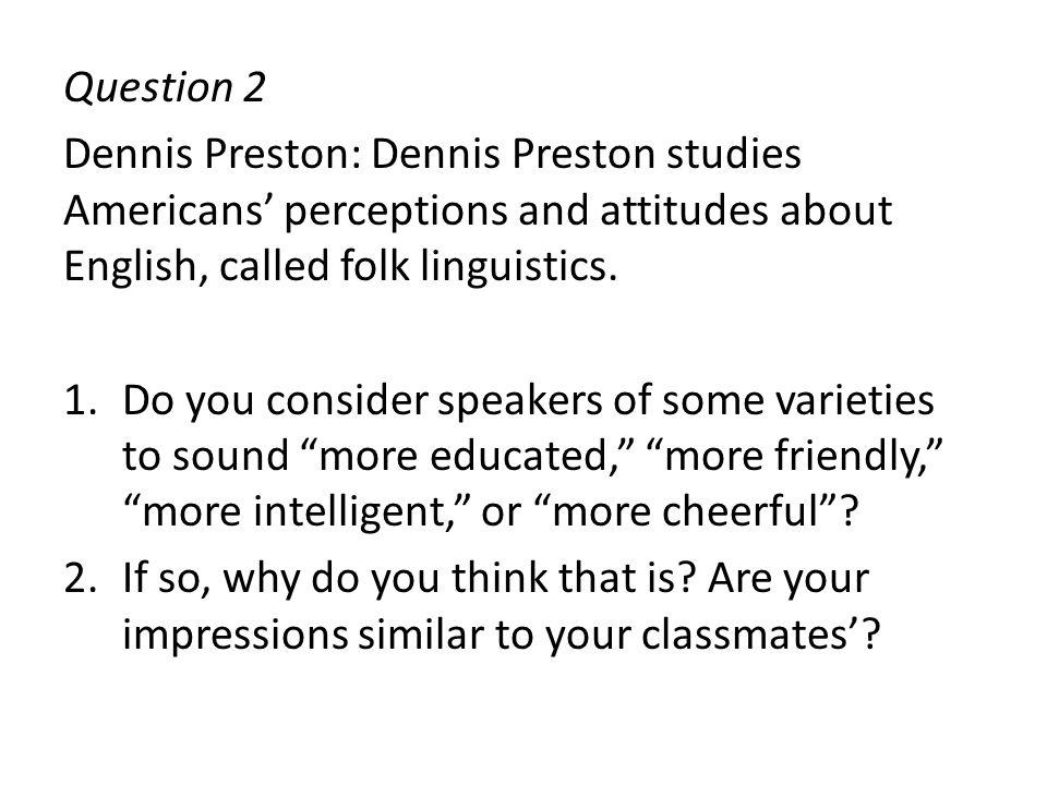 Question 2 Dennis Preston: Dennis Preston studies Americans' perceptions and attitudes about English, called folk linguistics.