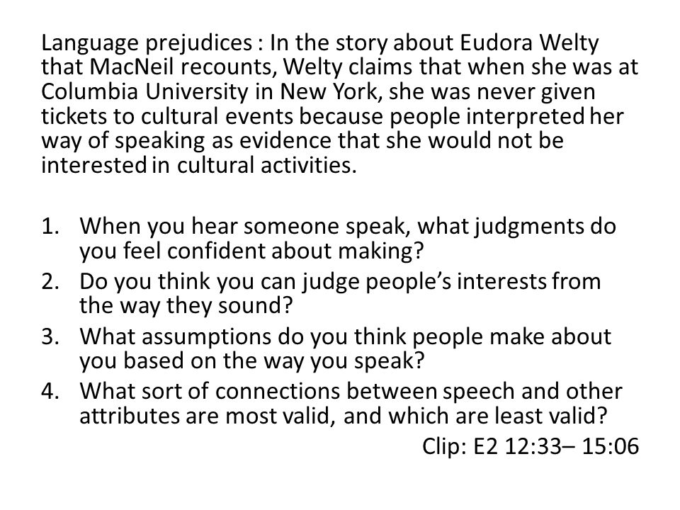 Language prejudices : In the story about Eudora Welty that MacNeil recounts, Welty claims that when she was at Columbia University in New York, she was never given tickets to cultural events because people interpreted her way of speaking as evidence that she would not be interested in cultural activities.