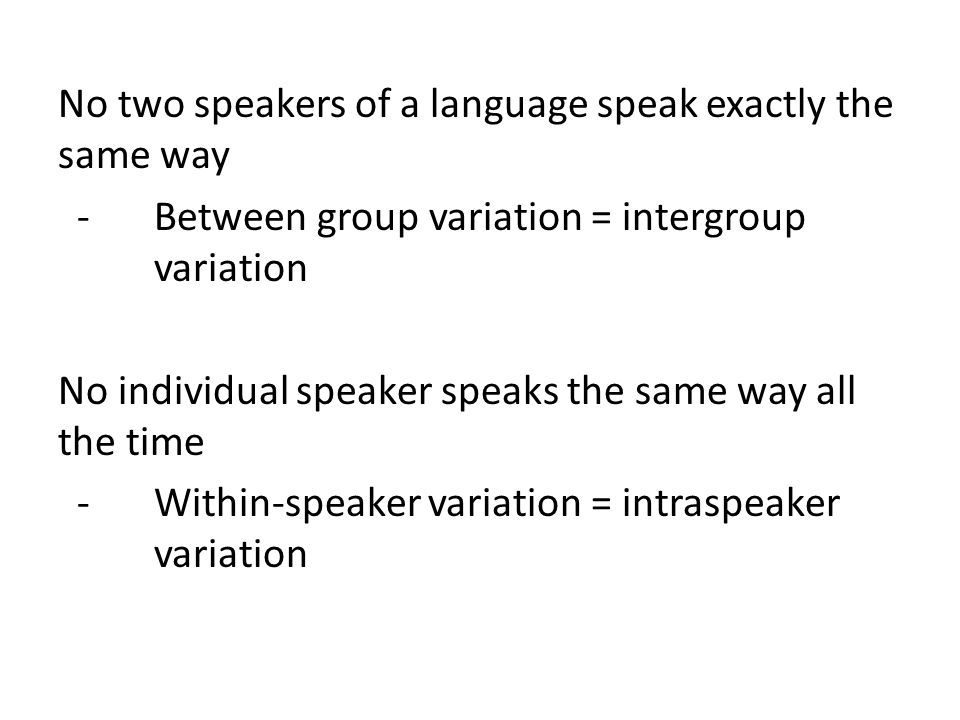 No two speakers of a language speak exactly the same way - Between group variation = intergroup variation No individual speaker speaks the same way all the time - Within-speaker variation = intraspeaker variation