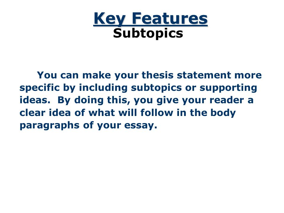 Key Features Subtopics You can make your thesis statement more