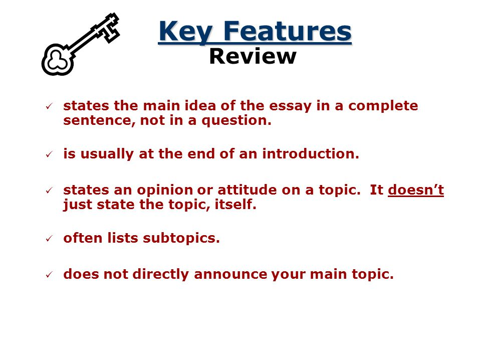 Key Features Review. states the main idea of the essay in a complete sentence, not in a question. is usually at the end of an introduction.