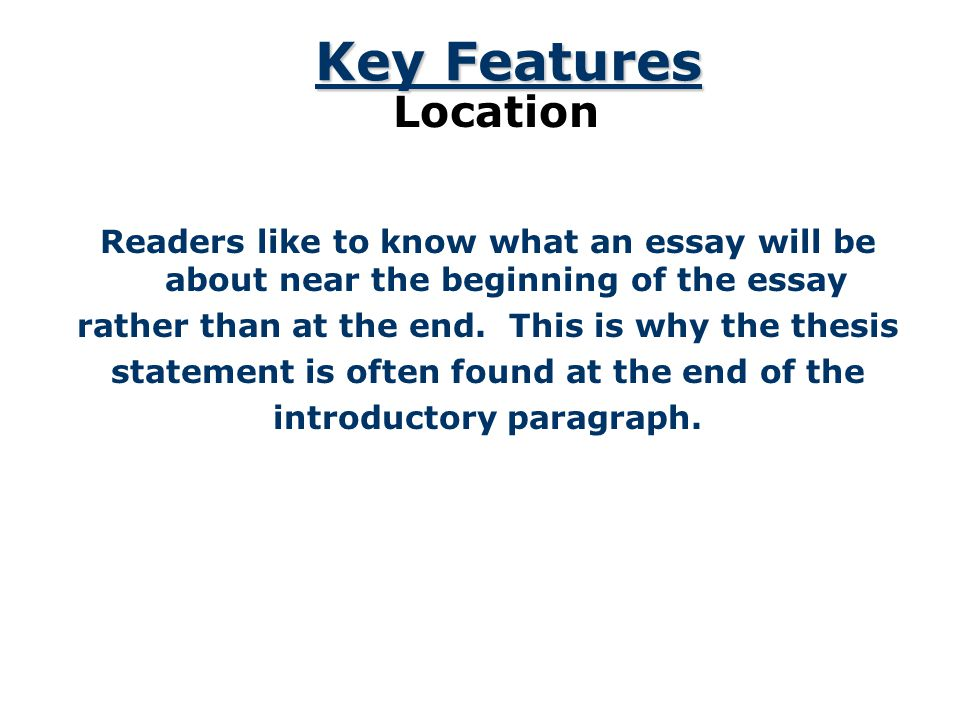 Key Features Location. Readers like to know what an essay will be about near the beginning of the essay.