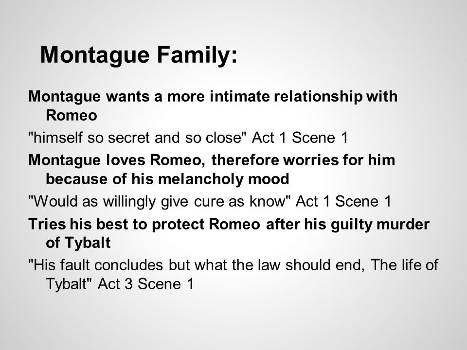 Montague Family: Montague wants a more intimate relationship with Romeo. himself so secret and so close Act 1 Scene 1.