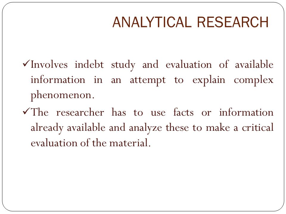ANALYTICAL RESEARCH Involves indebt study and evaluation of available information in an attempt to explain complex phenomenon.