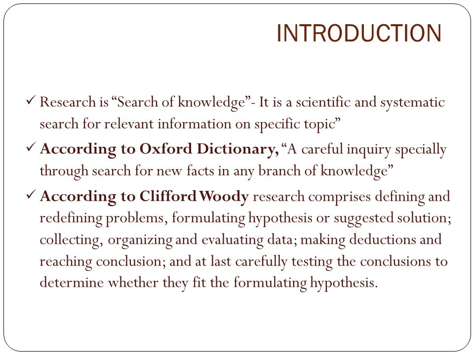 INTRODUCTION Research is Search of knowledge - It is a scientific and systematic search for relevant information on specific topic