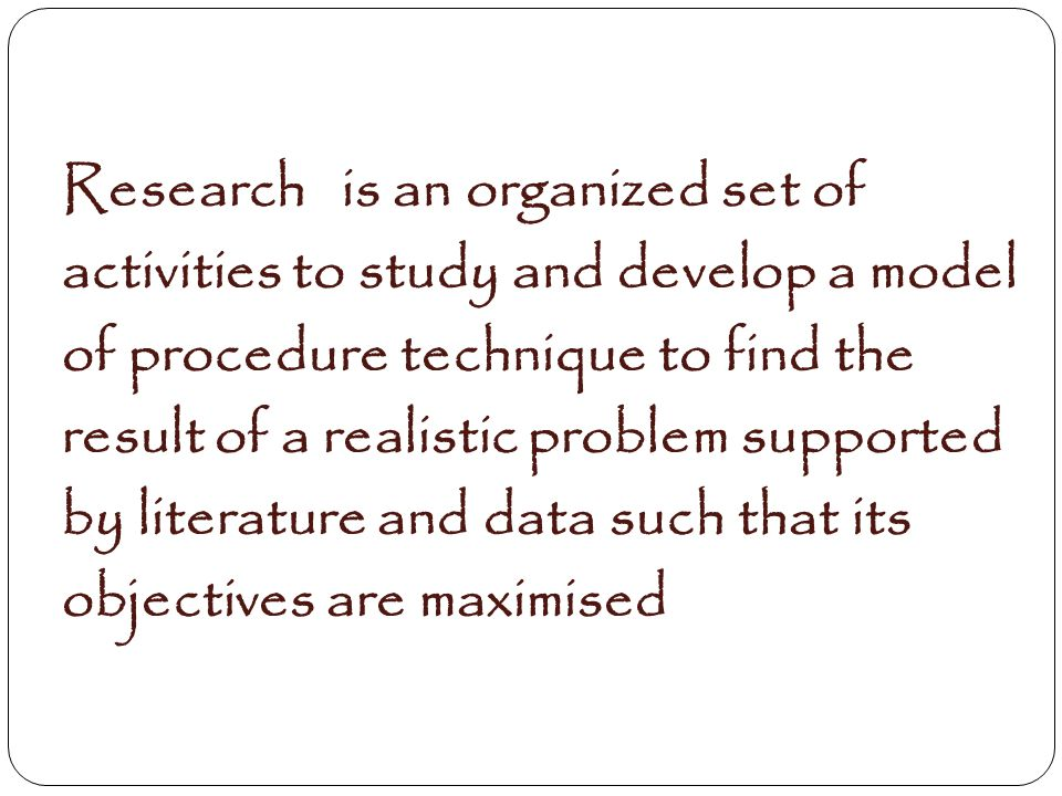 Research is an organized set of activities to study and develop a model of procedure technique to find the result of a realistic problem supported by literature and data such that its objectives are maximised