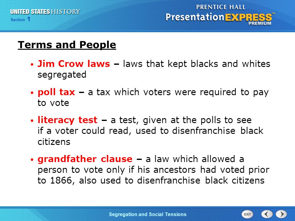 Terms and People Jim Crow laws – laws that kept blacks and whites segregated. poll tax – a tax which voters were required to pay to vote.