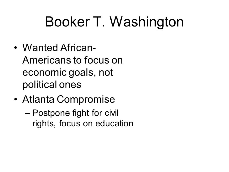 Booker T. Washington Wanted African-Americans to focus on economic goals, not political ones. Atlanta Compromise.