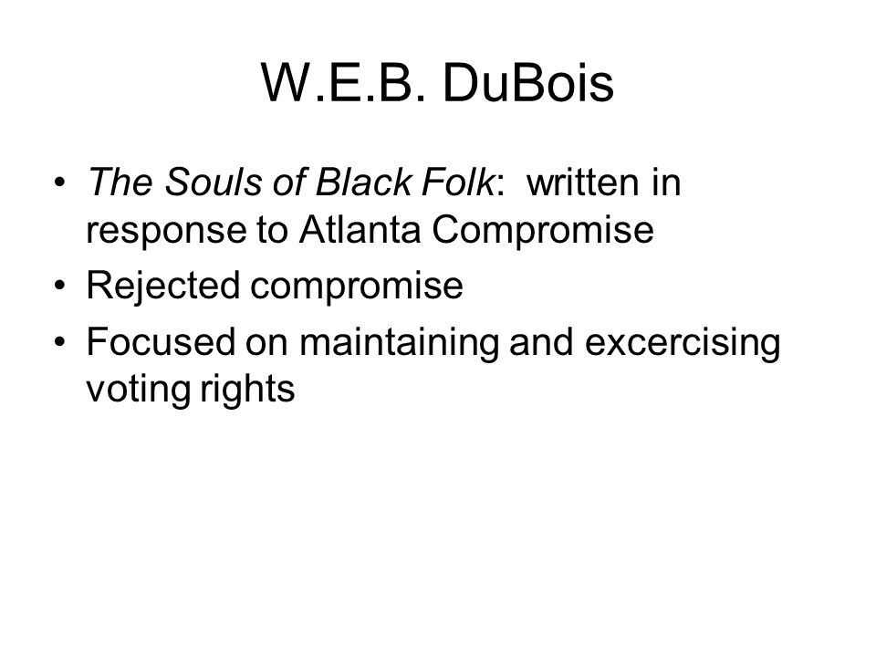 W.E.B. DuBois The Souls of Black Folk: written in response to Atlanta Compromise. Rejected compromise.