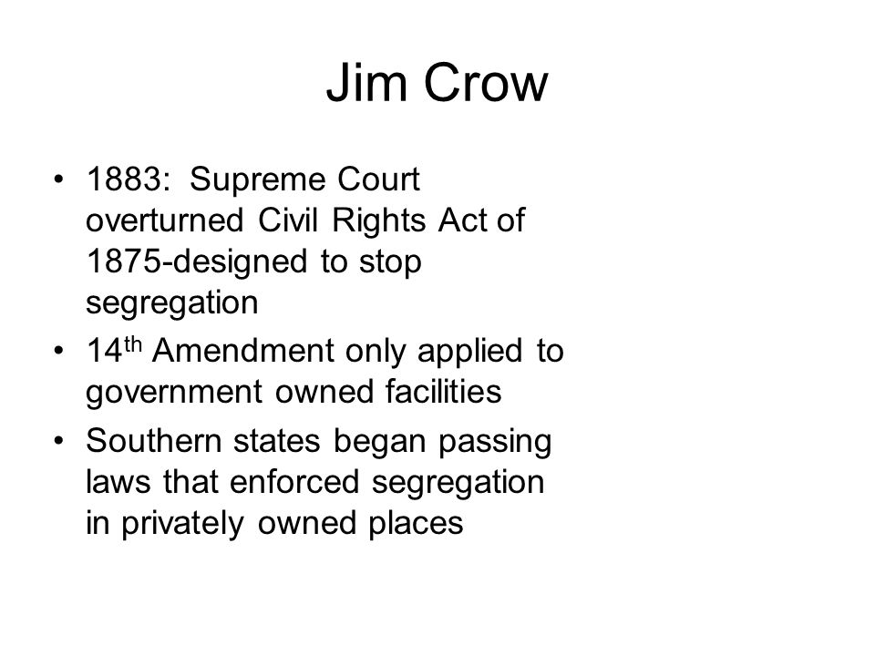Jim Crow 1883: Supreme Court overturned Civil Rights Act of 1875-designed to stop segregation.