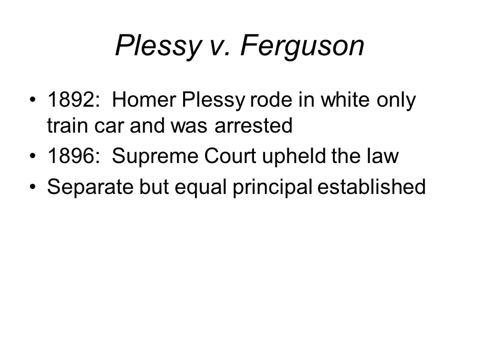 Plessy v. Ferguson 1892: Homer Plessy rode in white only train car and was arrested. 1896: Supreme Court upheld the law.