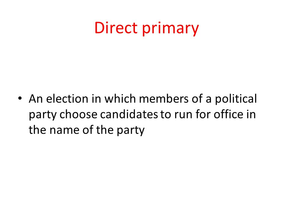 Direct primary An election in which members of a political party choose candidates to run for office in the name of the party.