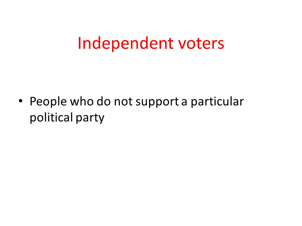 Independent voters People who do not support a particular political party