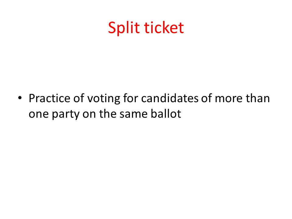 Split ticket Practice of voting for candidates of more than one party on the same ballot