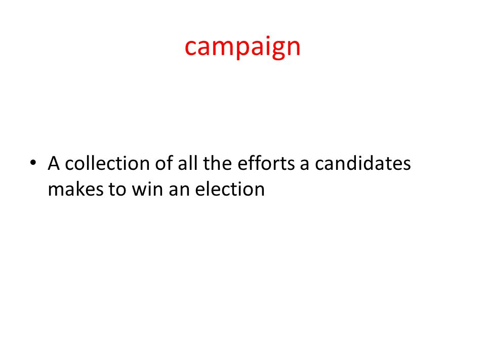 campaign A collection of all the efforts a candidates makes to win an election