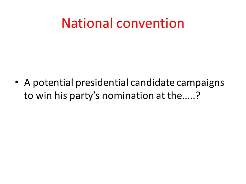 National convention A potential presidential candidate campaigns to win his party's nomination at the…..