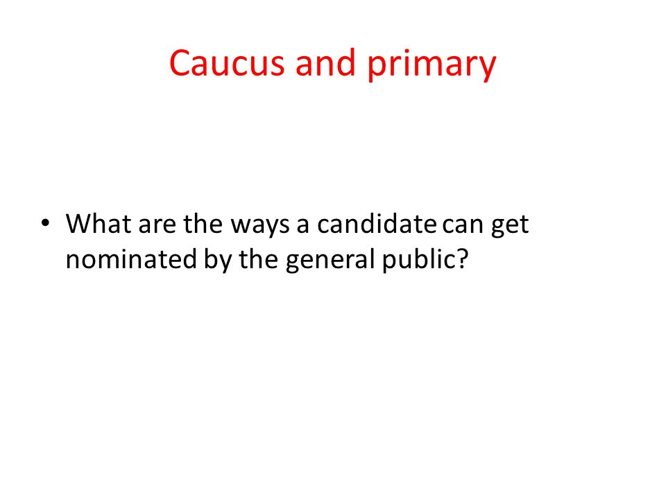Caucus and primary What are the ways a candidate can get nominated by the general public