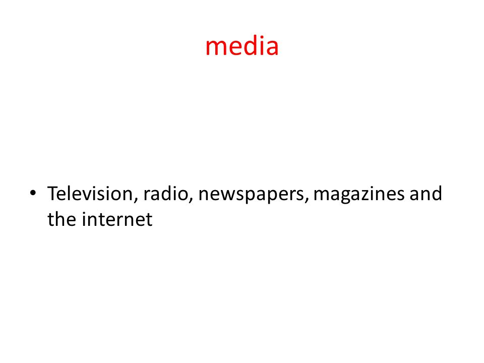 media Television, radio, newspapers, magazines and the internet