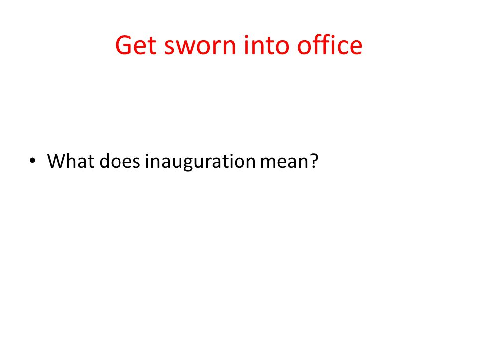 Get sworn into office What does inauguration mean