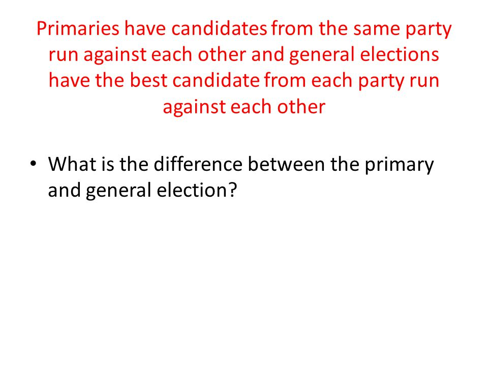 Primaries have candidates from the same party run against each other and general elections have the best candidate from each party run against each other