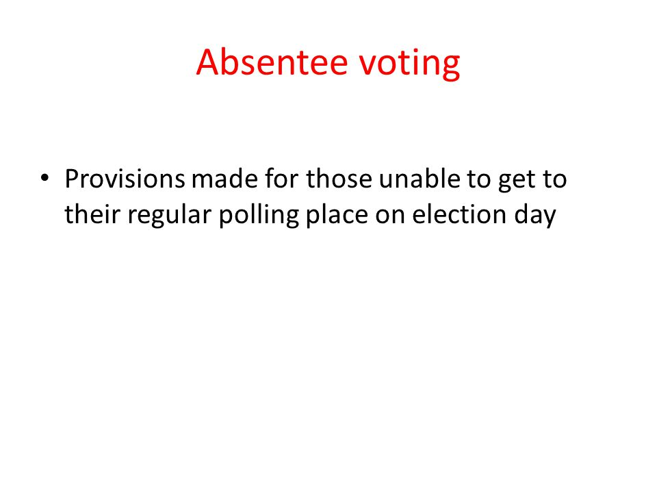 Absentee voting Provisions made for those unable to get to their regular polling place on election day.