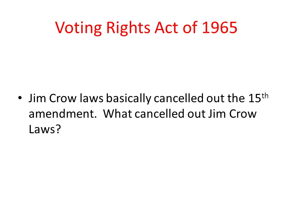 Voting Rights Act of 1965 Jim Crow laws basically cancelled out the 15th amendment.